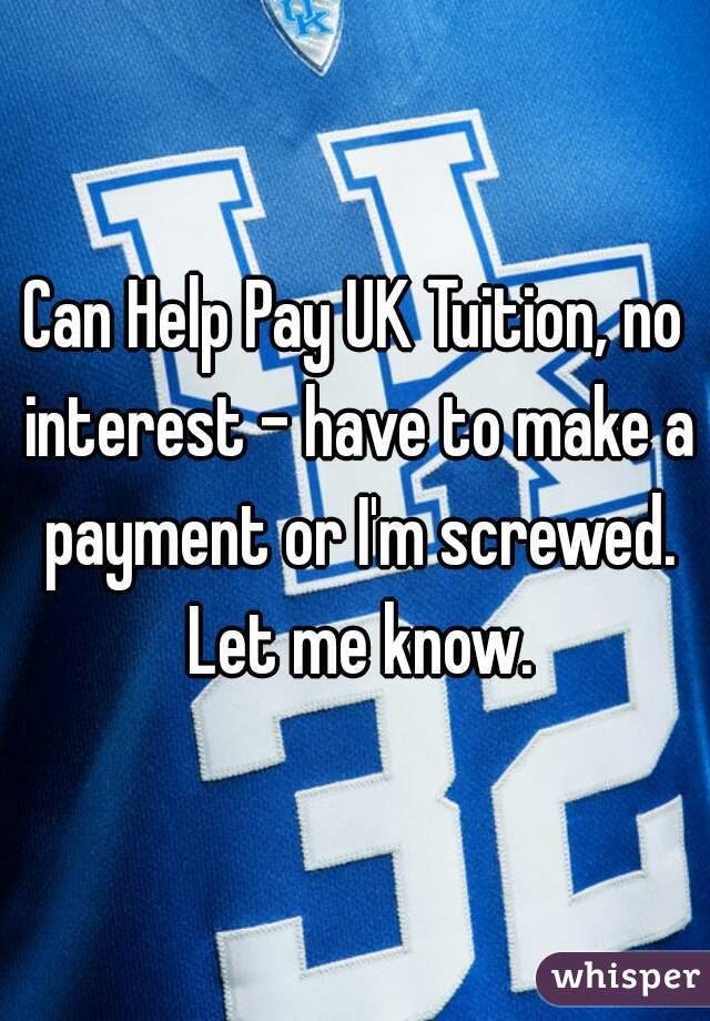 Can Help Pay UK Tuition, no interest - have to make a payment or I'm screwed. Let me know.