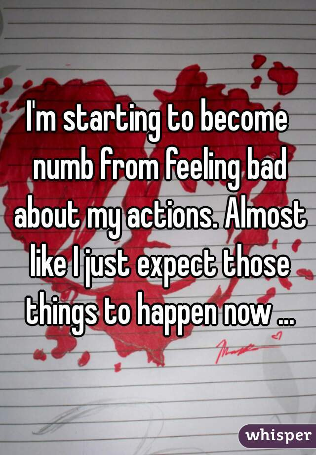 I'm starting to become numb from feeling bad about my actions. Almost like I just expect those things to happen now ...