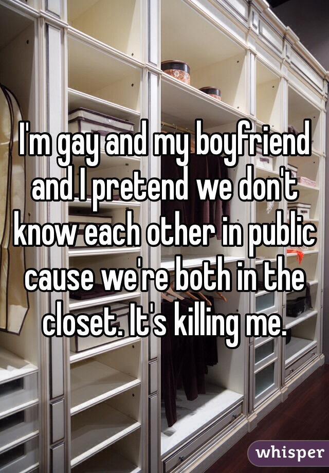 I'm gay and my boyfriend and I pretend we don't know each other in public cause we're both in the closet. It's killing me.