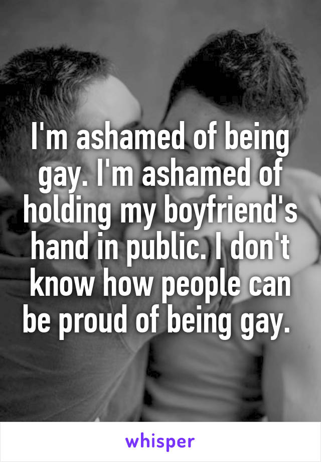 I'm ashamed of being gay. I'm ashamed of holding my boyfriend's hand in public. I don't know how people can be proud of being gay.