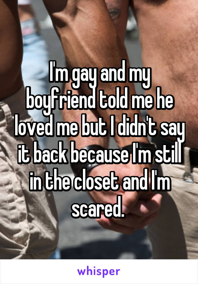 I'm gay and my boyfriend told me he loved me but I didn't say it back because I'm still in the closet and I'm scared.