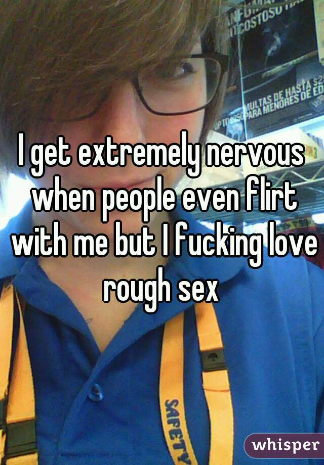 I get extremely nervous when people even flirt with me but I fucking love rough sex