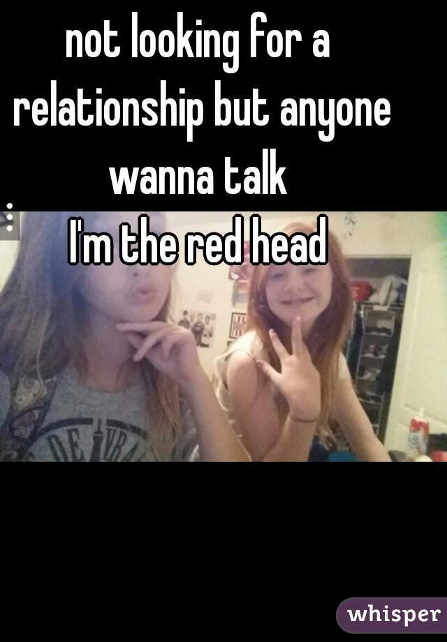 not looking for a relationship but anyone wanna talk  I'm the red head