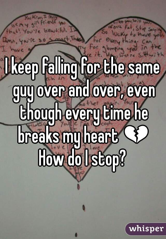 I keep falling for the same guy over and over, even though every time he breaks my heart 💔 How do I stop?