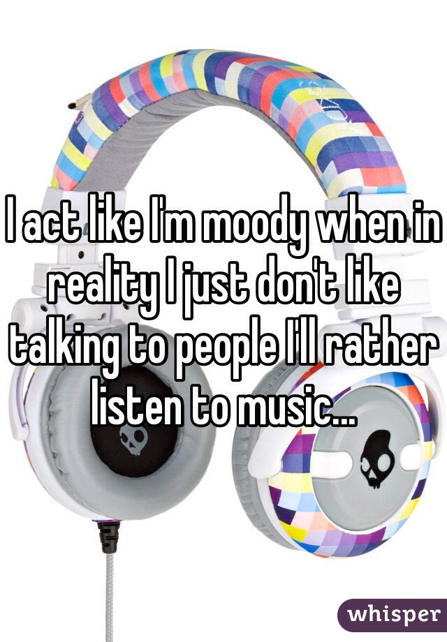 I act like I'm moody when in reality I just don't like talking to people I'll rather listen to music...
