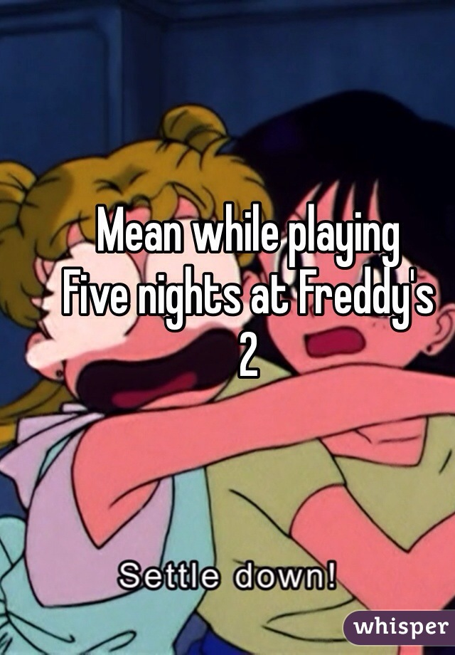 Mean while playing Five nights at Freddy's  2