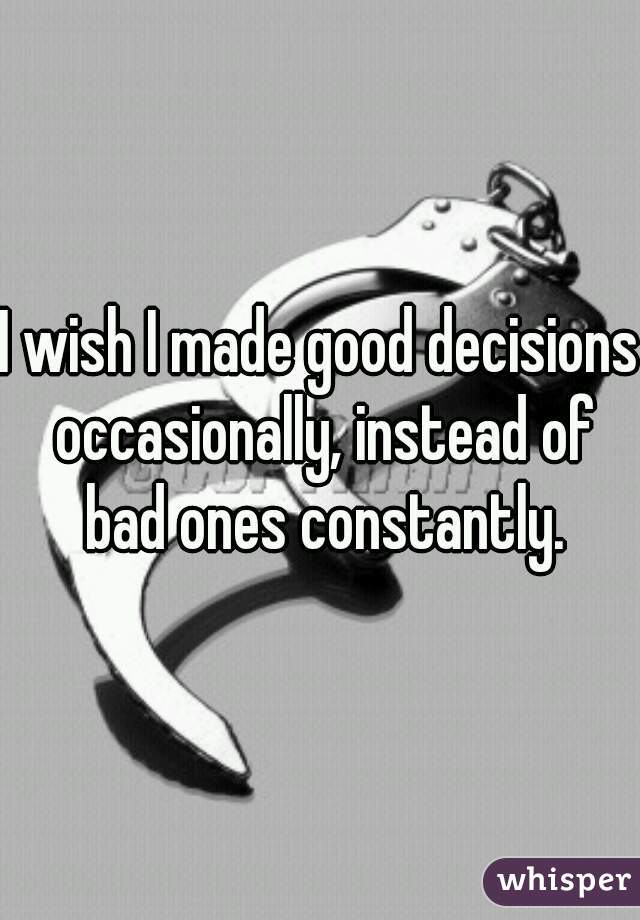 I wish I made good decisions occasionally, instead of bad ones constantly.