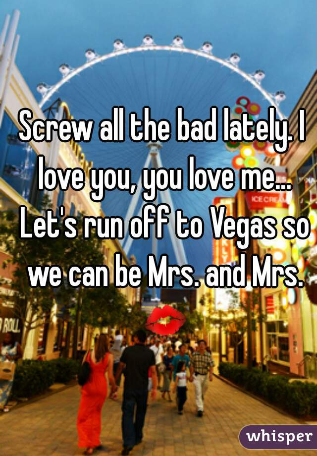 Screw all the bad lately. I love you, you love me... Let's run off to Vegas so we can be Mrs. and Mrs. 💋