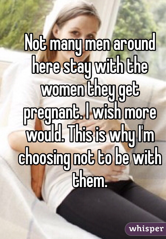 Not many men around here stay with the women they get pregnant. I wish more would. This is why I'm choosing not to be with them.