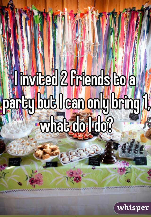I invited 2 friends to a party but I can only bring 1, what do I do?