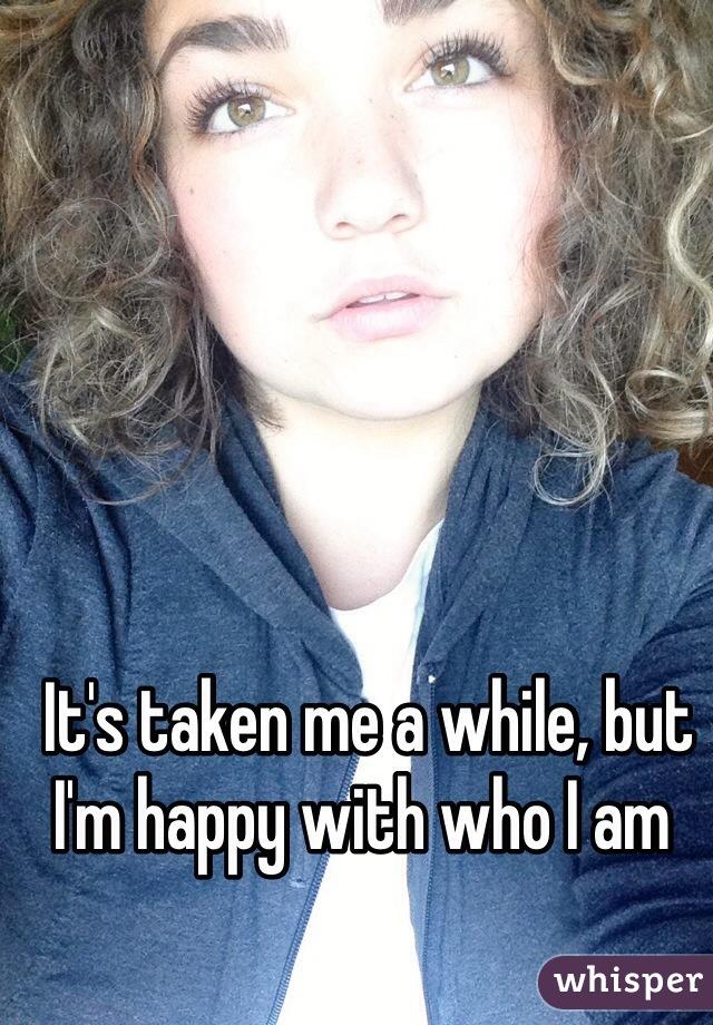 It's taken me a while, but I'm happy with who I am