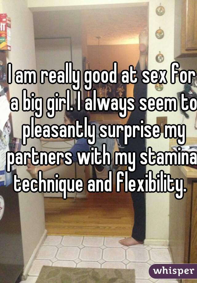 I am really good at sex for a big girl. I always seem to pleasantly surprise my partners with my stamina, technique and flexibility.