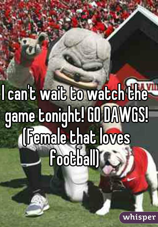 I can't wait to watch the game tonight! GO DAWGS! (Female that loves football)