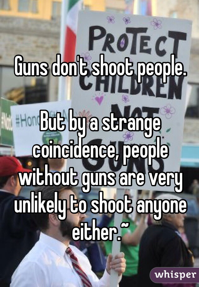 Guns don't shoot people.  But by a strange coincidence, people without guns are very unlikely to shoot anyone either.~