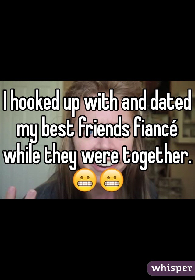 I hooked up with and dated my best friends fiancé while they were together. 😬😬