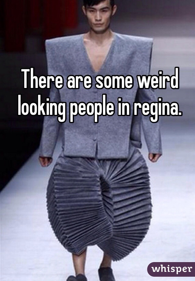 There are some weird looking people in regina.
