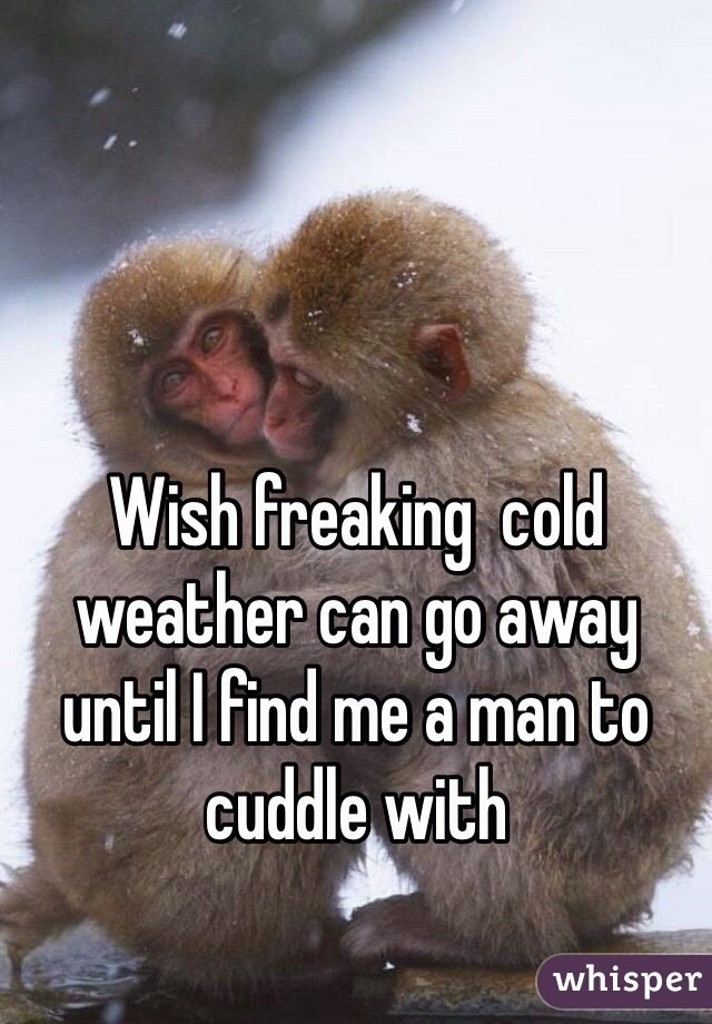 Wish freaking  cold weather can go away until I find me a man to cuddle with