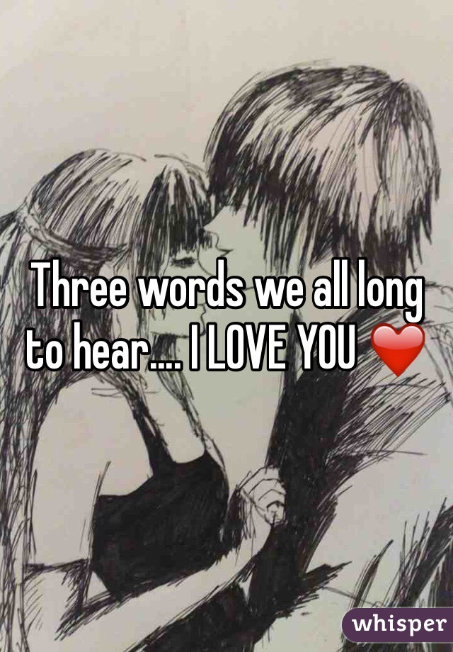 Three words we all long to hear.... I LOVE YOU ❤️