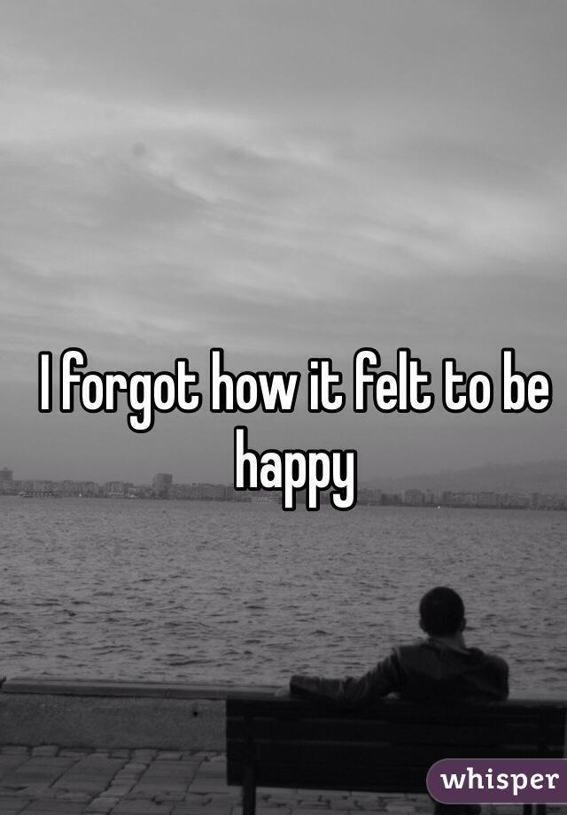 I forgot how it felt to be happy