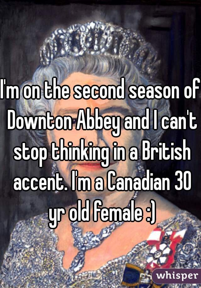 I'm on the second season of Downton Abbey and I can't stop thinking in a British accent. I'm a Canadian 30 yr old female :)