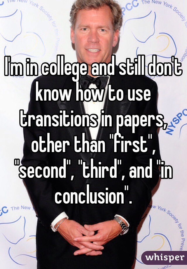 "I'm in college and still don't know how to use transitions in papers, other than ""first"", ""second"", ""third"", and ""in conclusion""."