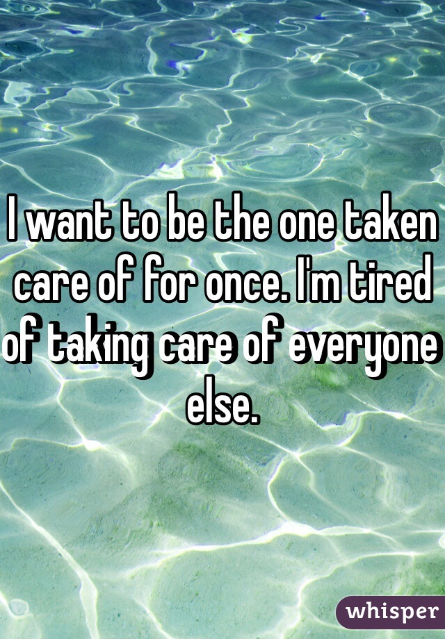 I want to be the one taken care of for once. I'm tired of taking care of everyone else.