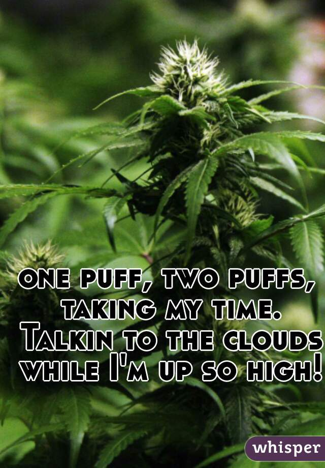 one puff, two puffs, taking my time. Talkin to the clouds while I'm up so high!