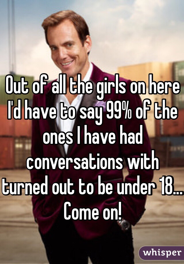 Out of all the girls on here I'd have to say 99% of the ones I have had conversations with turned out to be under 18... Come on!