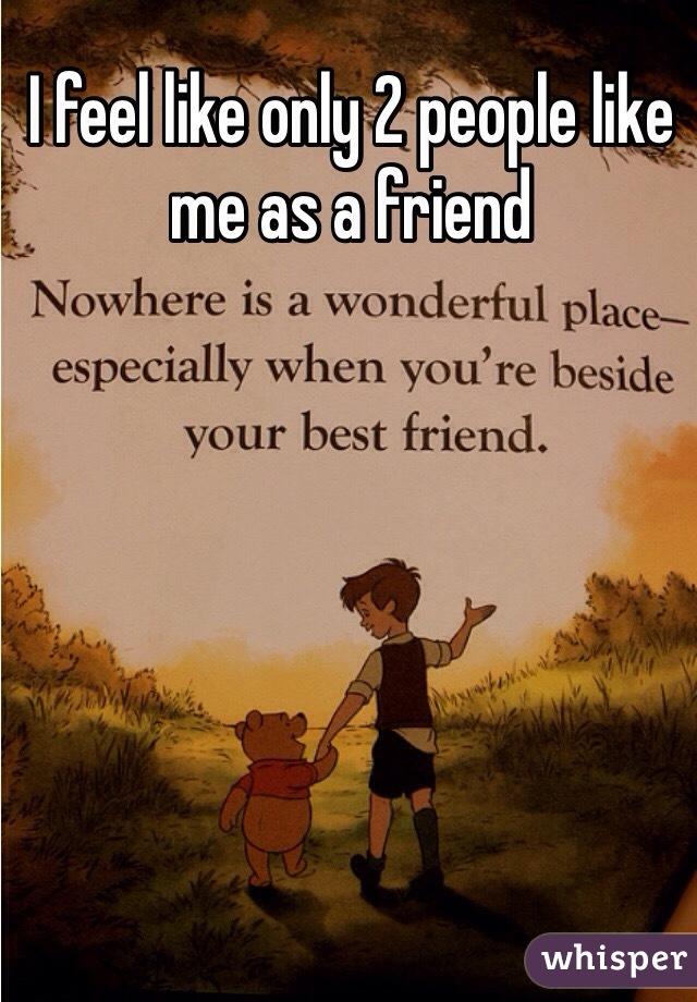 I feel like only 2 people like me as a friend