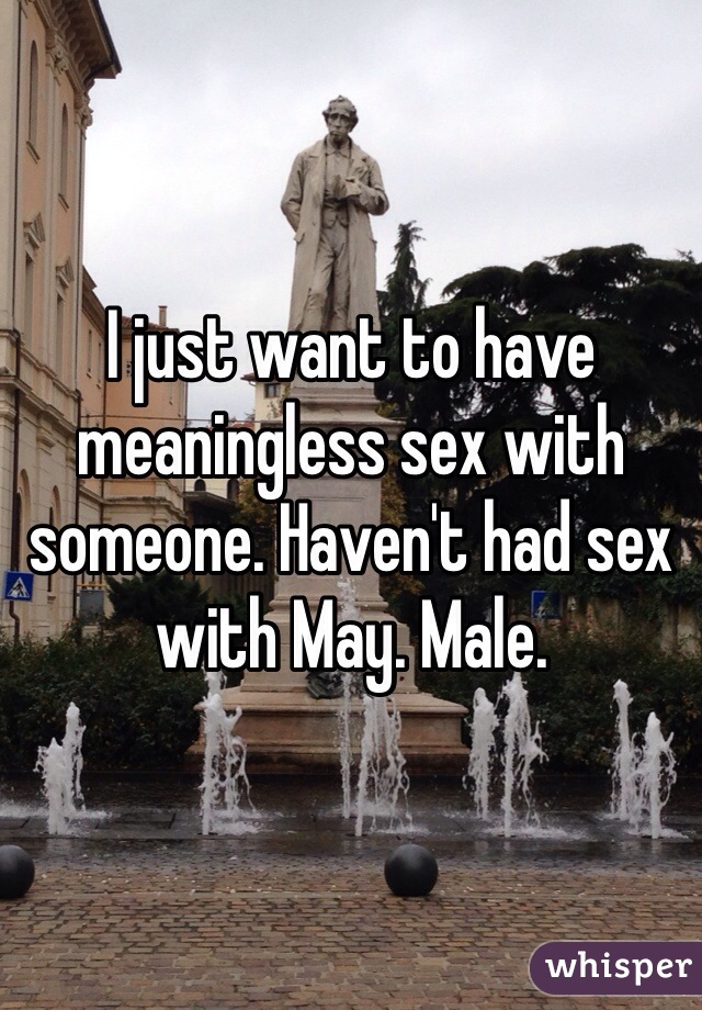 I just want to have meaningless sex with someone. Haven't had sex with May. Male.