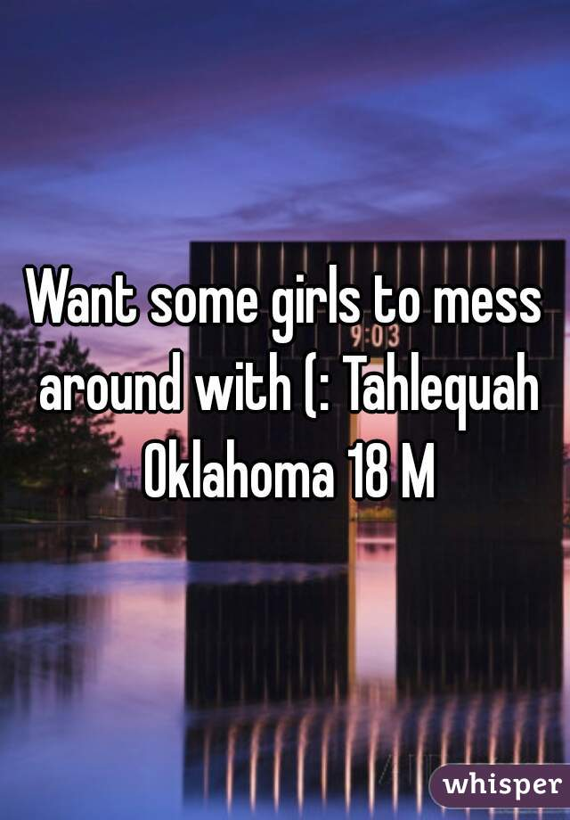 Want some girls to mess around with (: Tahlequah Oklahoma 18 M