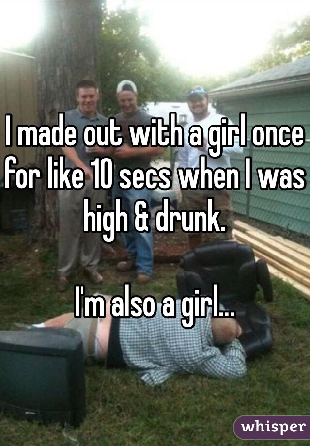I made out with a girl once for like 10 secs when I was high & drunk.  I'm also a girl...