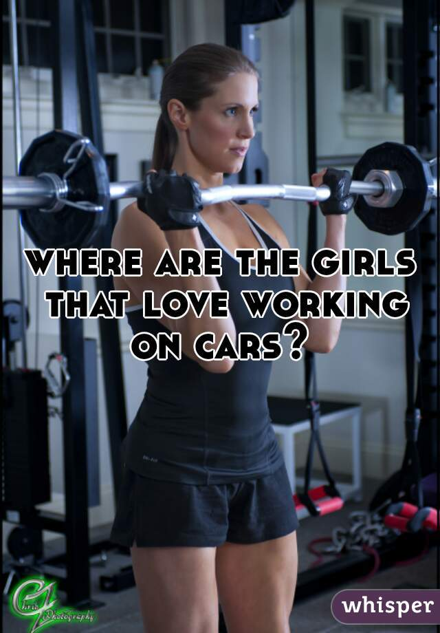 where are the girls that love working on cars?