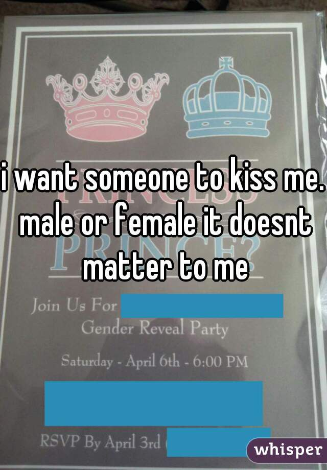 i want someone to kiss me. male or female it doesnt matter to me