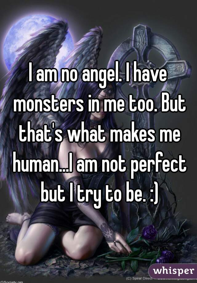 I am no angel. I have monsters in me too. But that's what makes me human...I am not perfect but I try to be. :)