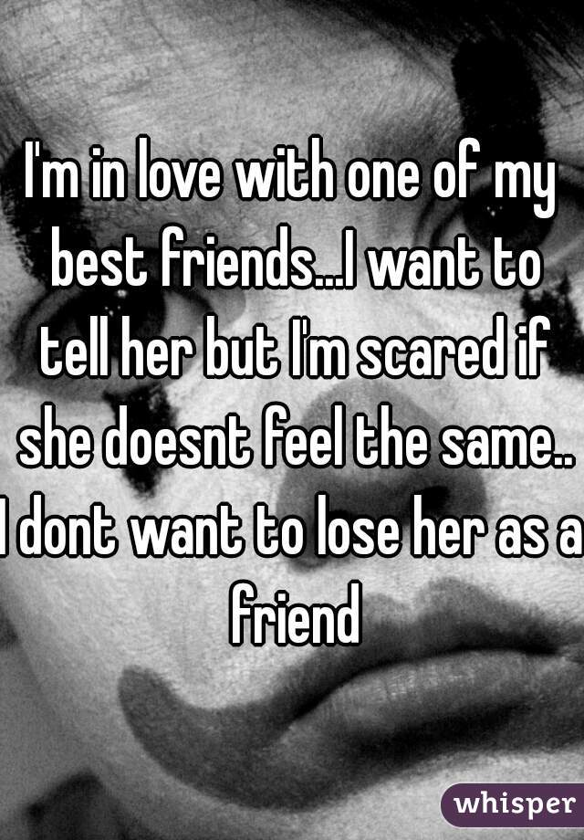 I'm in love with one of my best friends...I want to tell her but I'm scared if she doesnt feel the same.. I dont want to lose her as a friend