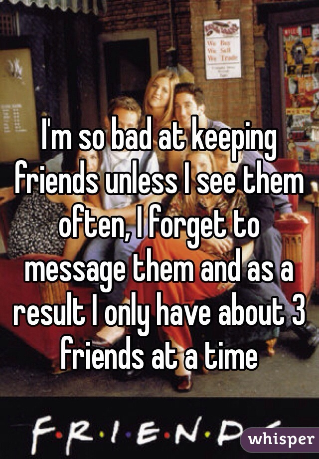 I'm so bad at keeping friends unless I see them often, I forget to message them and as a result I only have about 3 friends at a time
