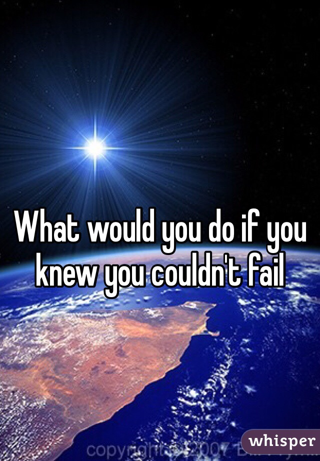 What would you do if you knew you couldn't fail