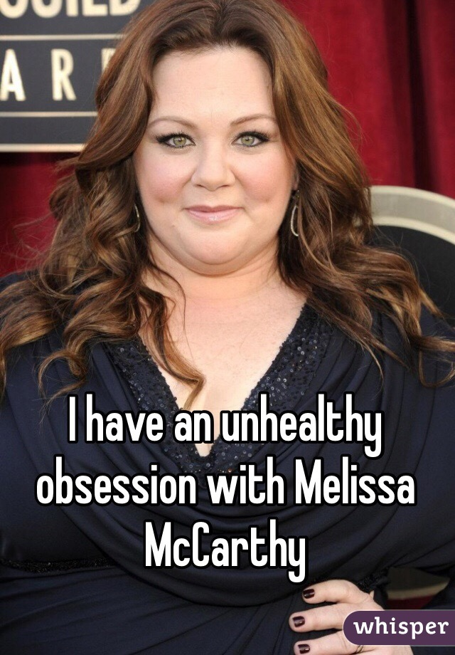 I have an unhealthy obsession with Melissa McCarthy
