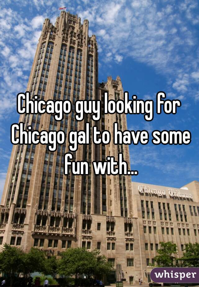 Chicago guy looking for Chicago gal to have some fun with...