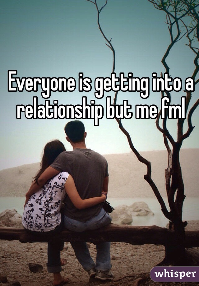 Everyone is getting into a relationship but me fml