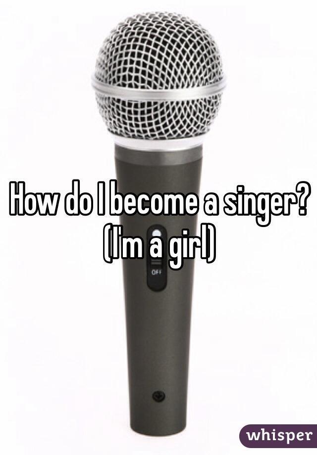 How do I become a singer? (I'm a girl)