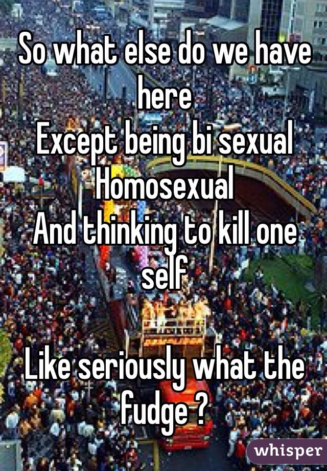 So what else do we have here  Except being bi sexual  Homosexual  And thinking to kill one self   Like seriously what the fudge ?