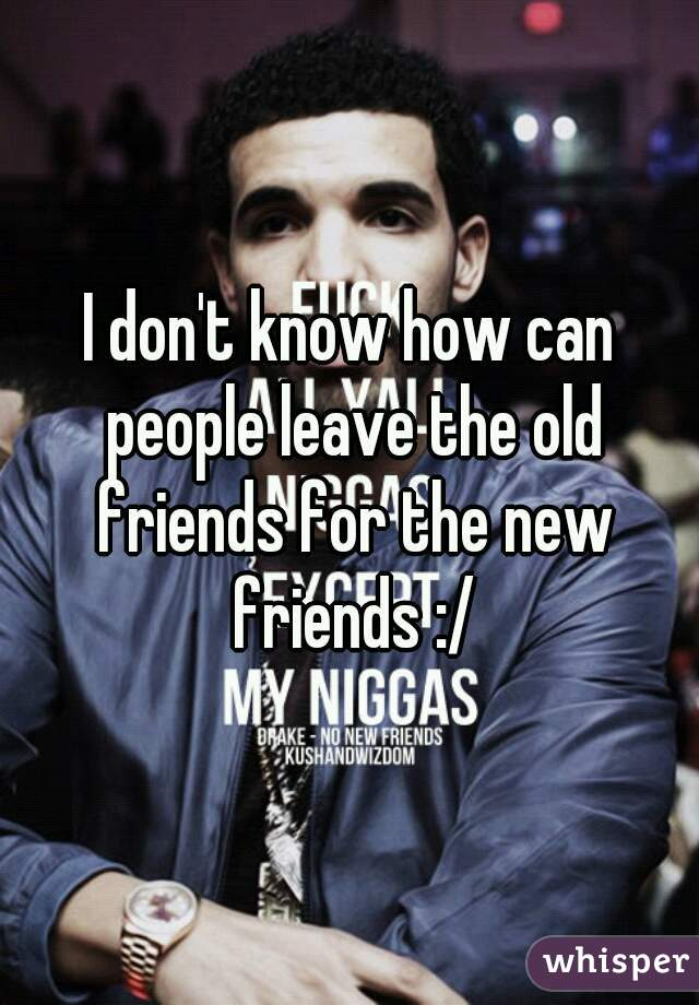 I don't know how can people leave the old friends for the new friends :/