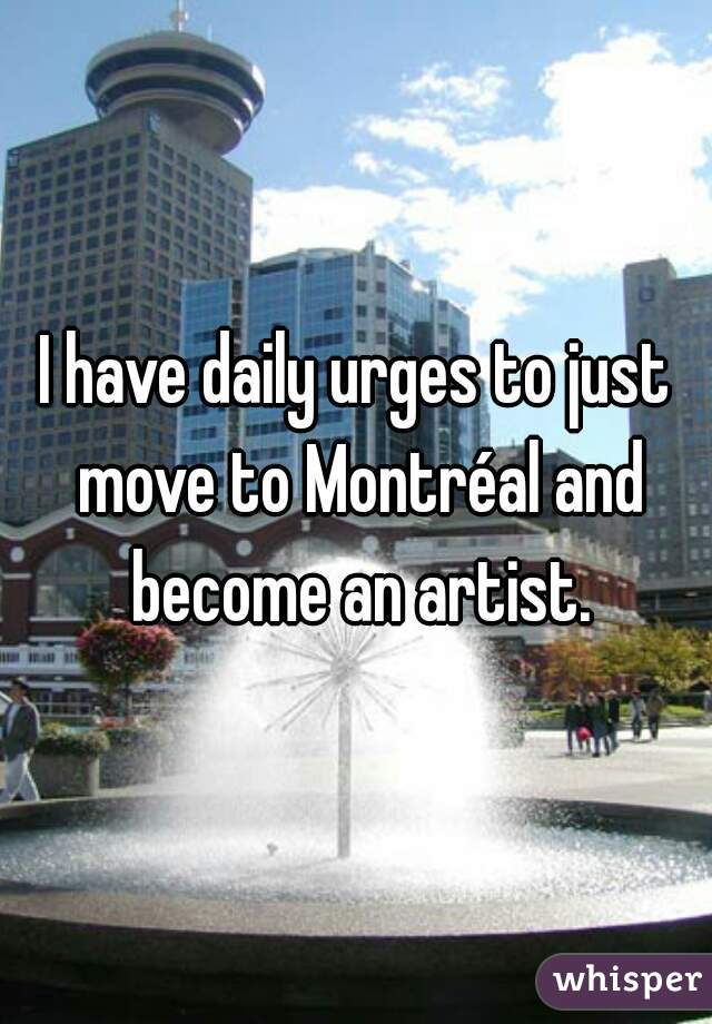 I have daily urges to just move to Montréal and become an artist.