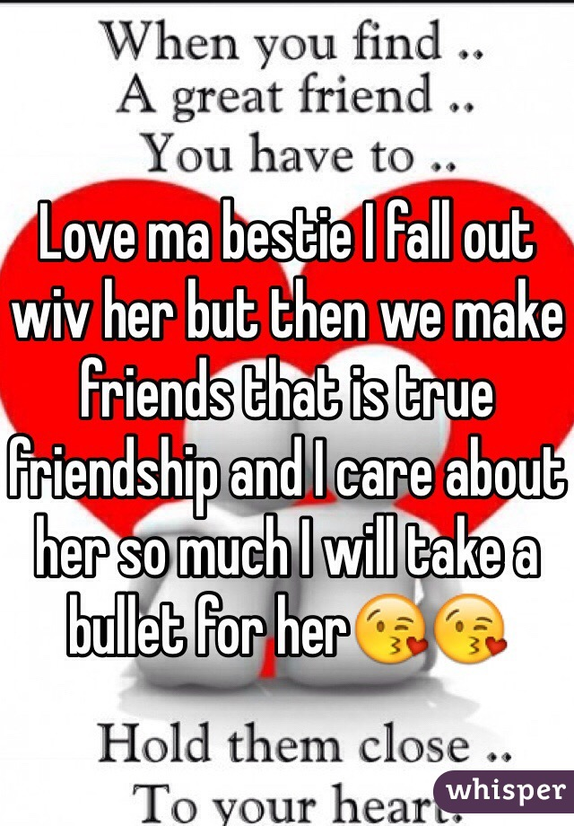 Love ma bestie I fall out wiv her but then we make friends that is true friendship and I care about her so much I will take a bullet for her😘😘