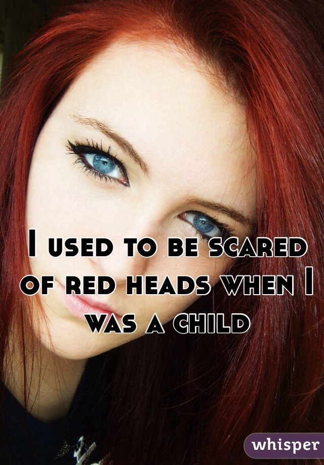 I used to be scared of red heads when I was a child