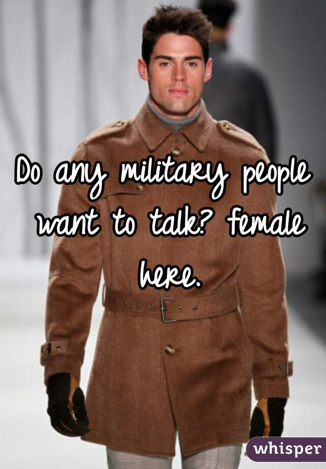 Do any military people want to talk? female here.