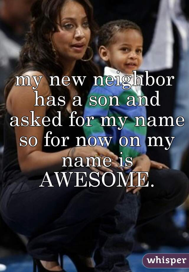 my new neighbor has a son and asked for my name so for now on my name is AWESOME.