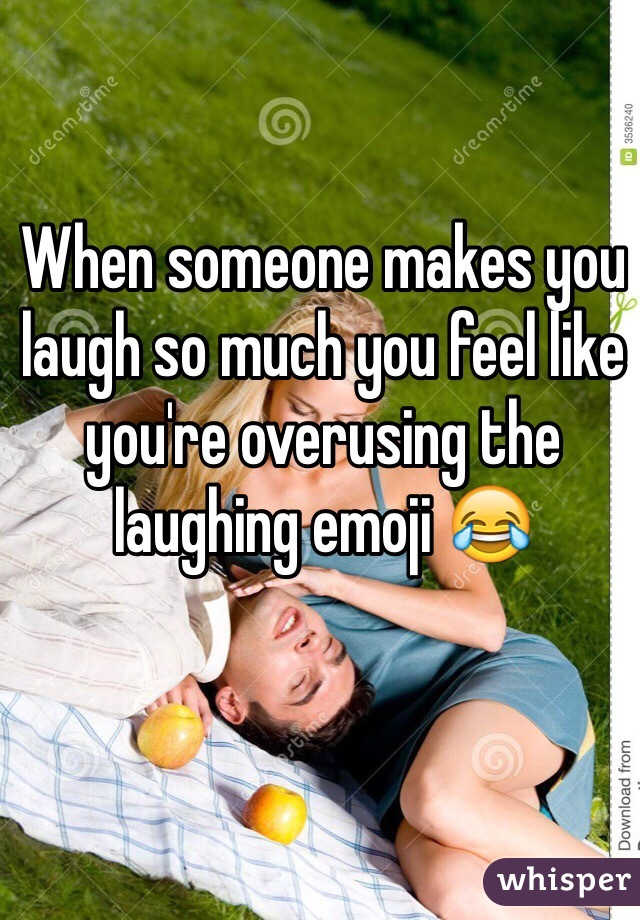 When someone makes you laugh so much you feel like you're overusing the laughing emoji 😂